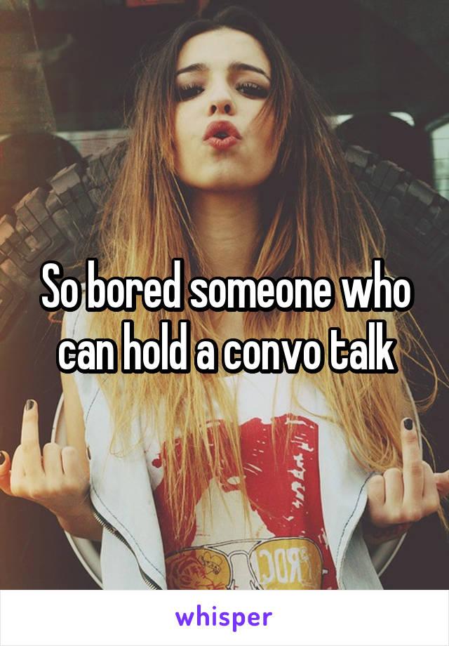 So bored someone who can hold a convo talk
