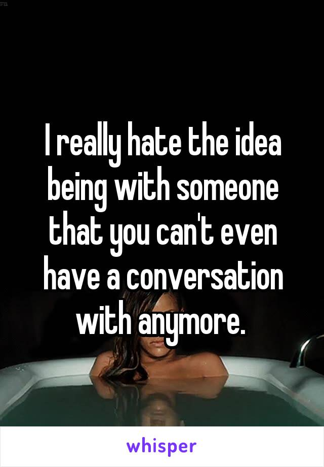 I really hate the idea being with someone that you can't even have a conversation with anymore.