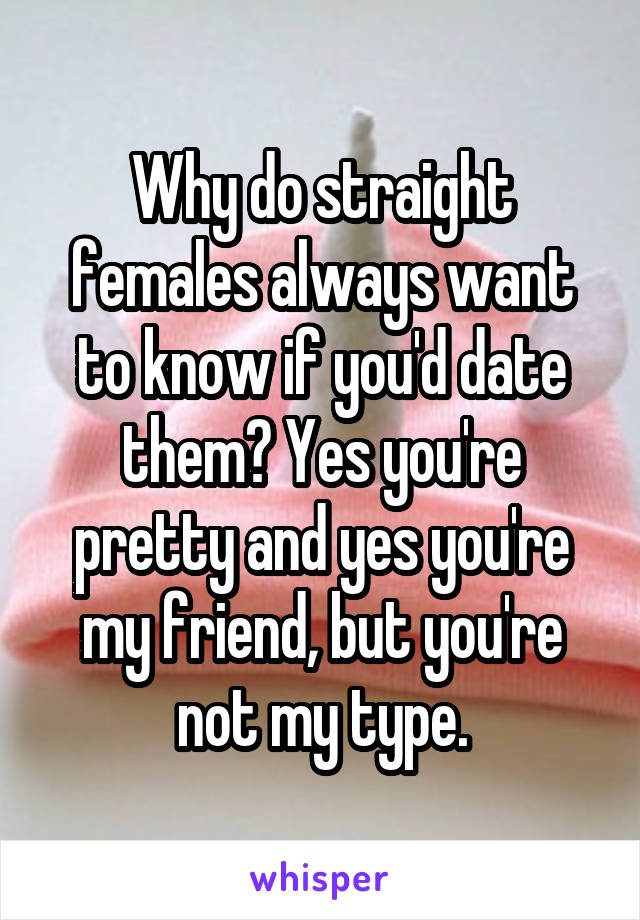 Why do straight females always want to know if you'd date them? Yes you're pretty and yes you're my friend, but you're not my type.