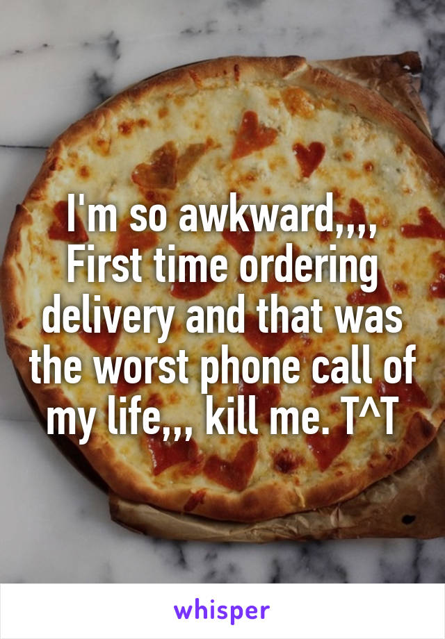 I'm so awkward,,,, First time ordering delivery and that was the worst phone call of my life,,, kill me. T^T