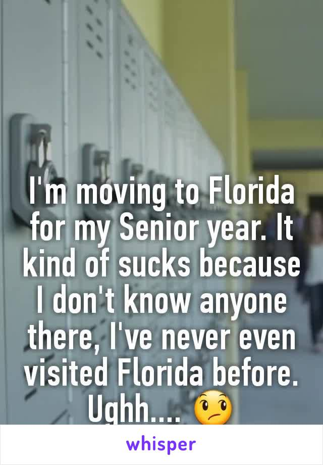 I'm moving to Florida for my Senior year. It kind of sucks because I don't know anyone there, I've never even visited Florida before. Ughh.... 😞