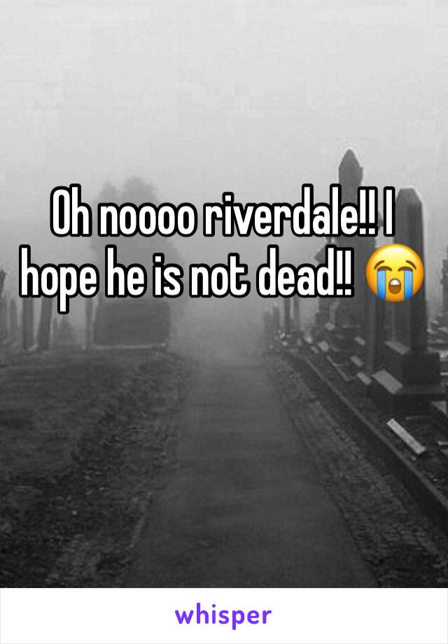Oh noooo riverdale!! I hope he is not dead!! 😭
