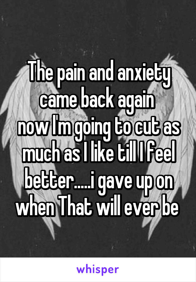 The pain and anxiety came back again  now I'm going to cut as much as I like till I feel better.....i gave up on when That will ever be