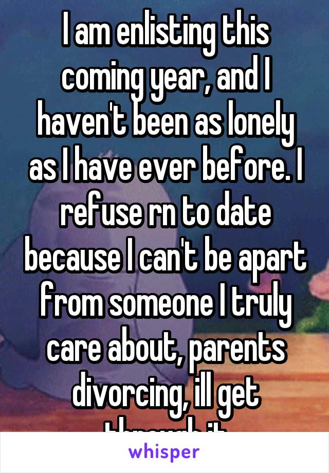 I am enlisting this coming year, and I haven't been as lonely as I have ever before. I refuse rn to date because I can't be apart from someone I truly care about, parents divorcing, ill get through it