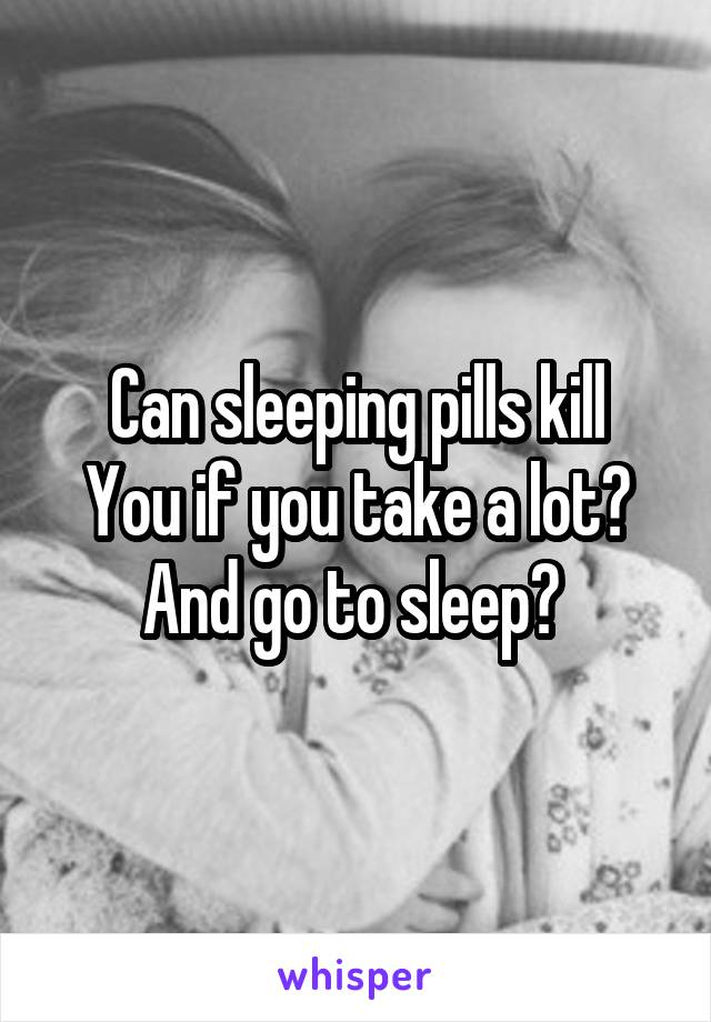 Can sleeping pills kill You if you take a lot? And go to sleep?