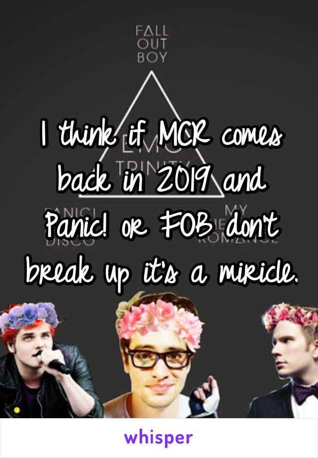 I think if MCR comes back in 2019 and Panic! or FOB don't break up it's a miricle.
