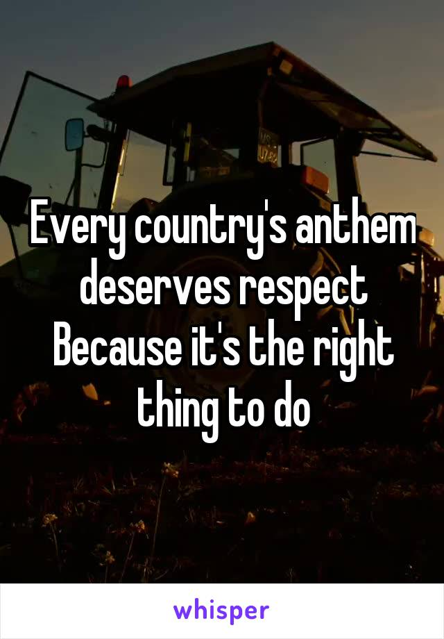 Every country's anthem deserves respect Because it's the right thing to do