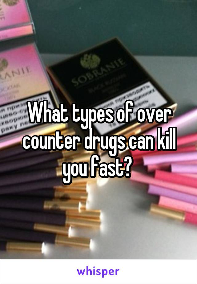 What types of over counter drugs can kill you fast?