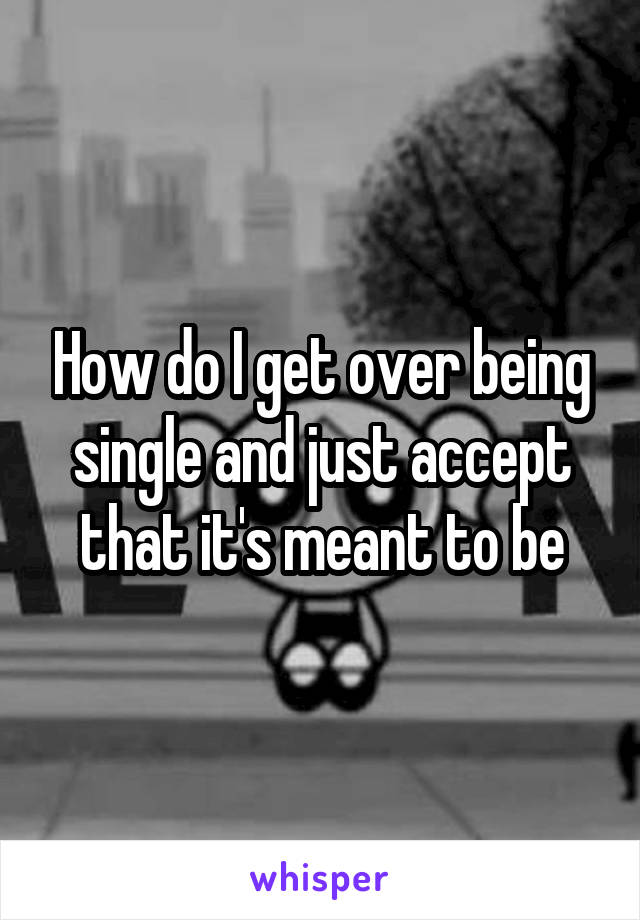 How do I get over being single and just accept that it's meant to be