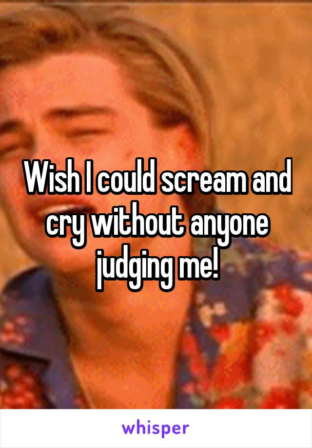 Wish I could scream and cry without anyone judging me!