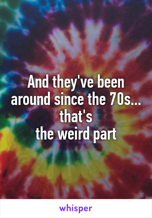 And they've been around since the 70s... that's the weird part