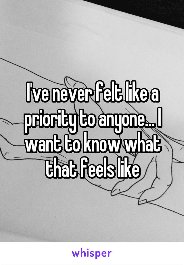 I've never felt like a priority to anyone... I want to know what that feels like
