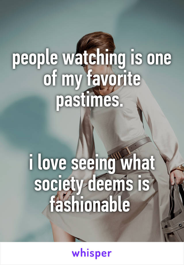 people watching is one of my favorite pastimes.    i love seeing what society deems is fashionable