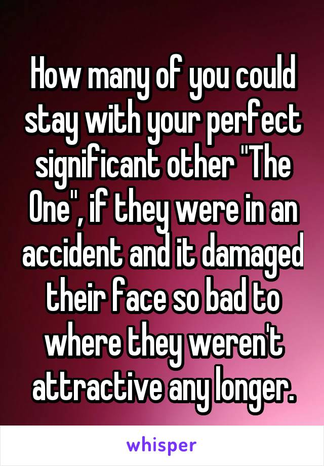 """How many of you could stay with your perfect significant other """"The One"""", if they were in an accident and it damaged their face so bad to where they weren't attractive any longer."""
