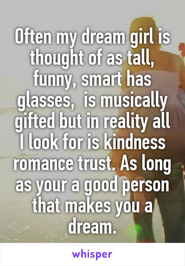 Often my dream girl is thought of as tall, funny, smart has glasses,  is musically gifted but in reality all I look for is kindness romance trust. As long as your a good person that makes you a dream.