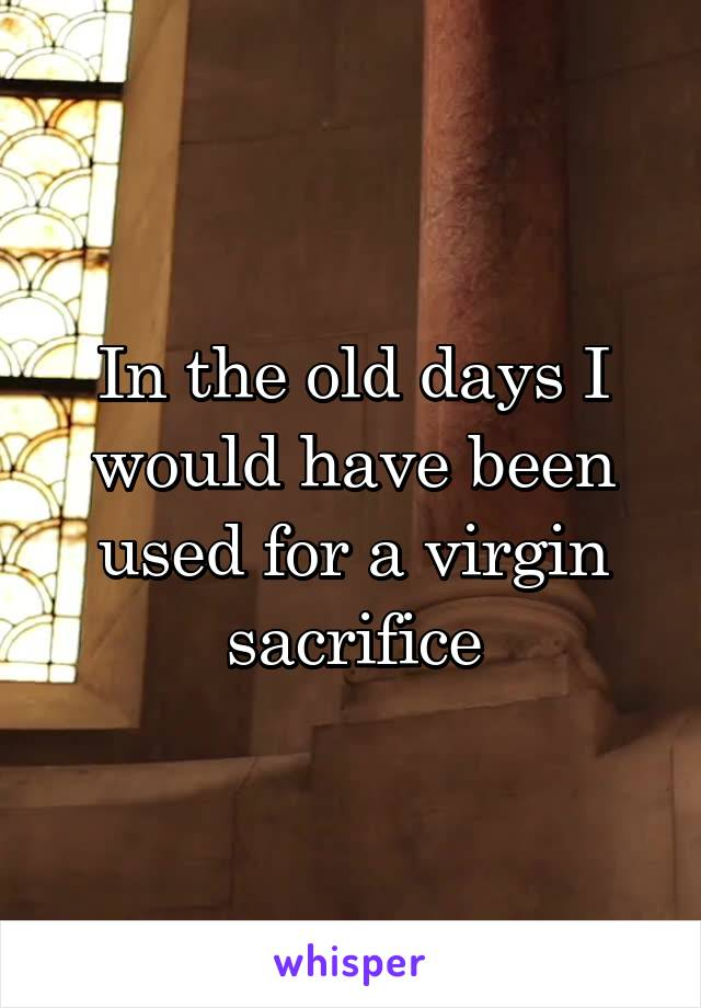 In the old days I would have been used for a virgin sacrifice