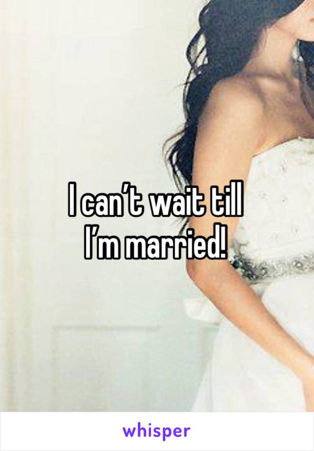 I can't wait till I'm married!