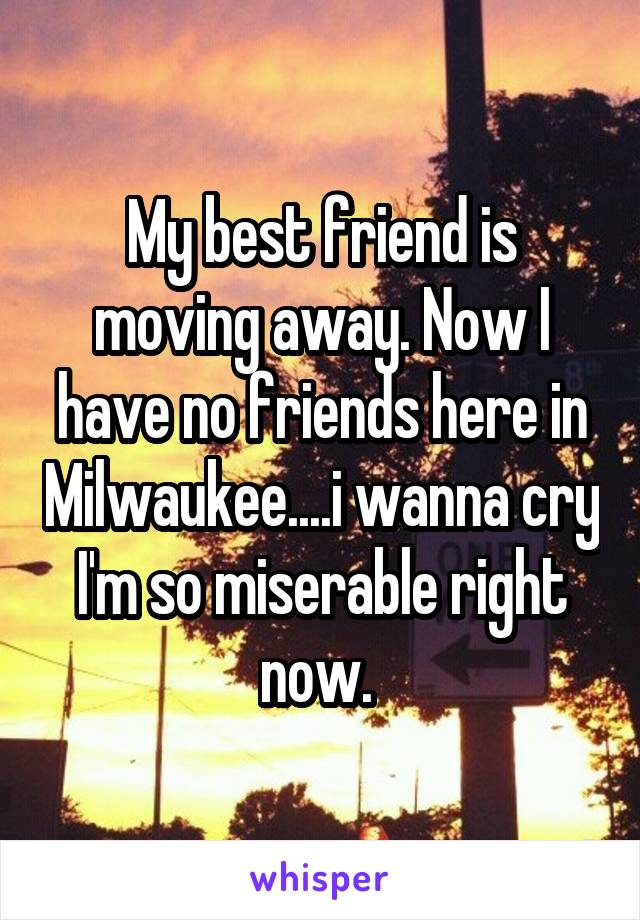 My best friend is moving away. Now I have no friends here in Milwaukee....i wanna cry I'm so miserable right now.