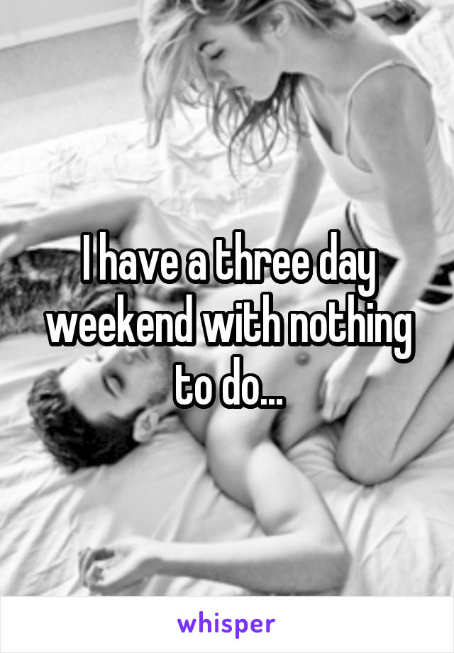 I have a three day weekend with nothing to do...