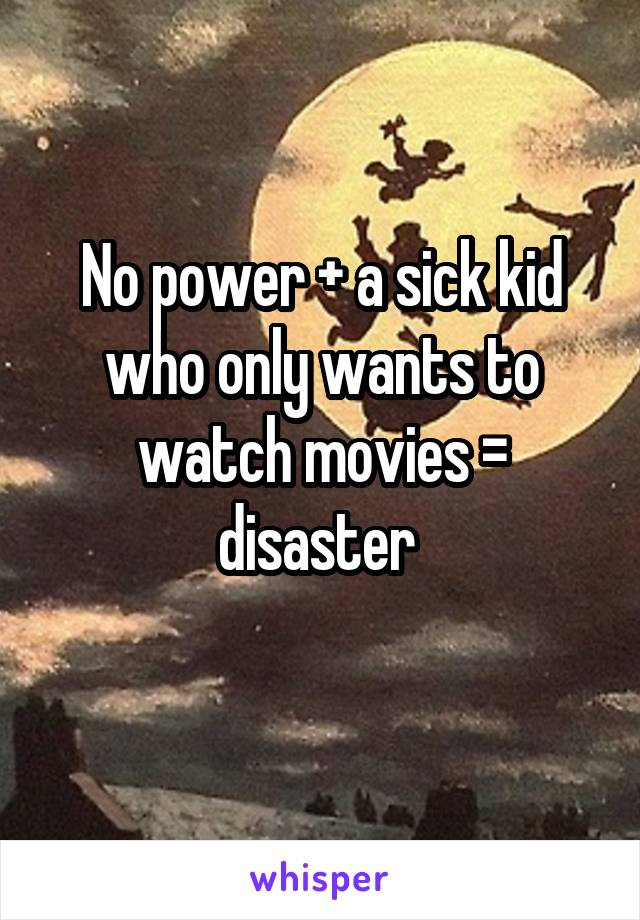 No power + a sick kid who only wants to watch movies = disaster