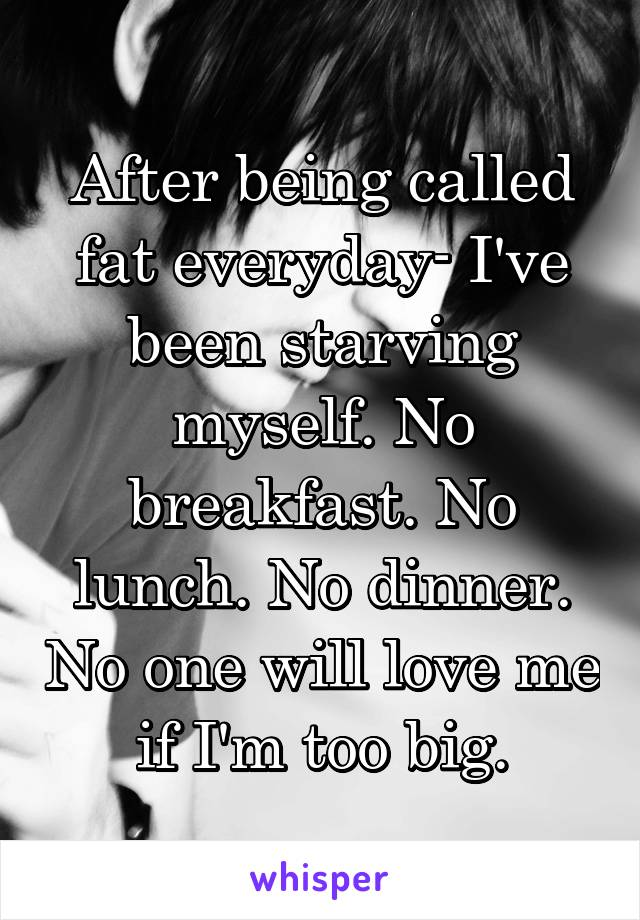 After being called fat everyday- I've been starving myself. No breakfast. No lunch. No dinner. No one will love me if I'm too big.