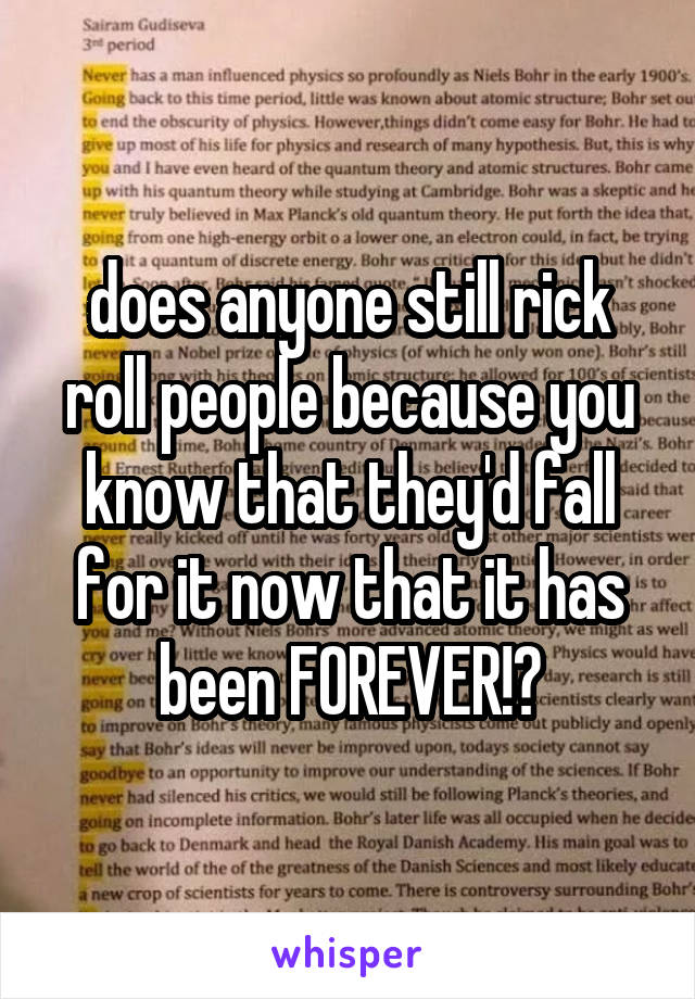does anyone still rick roll people because you know that they'd fall for it now that it has been FOREVER!?