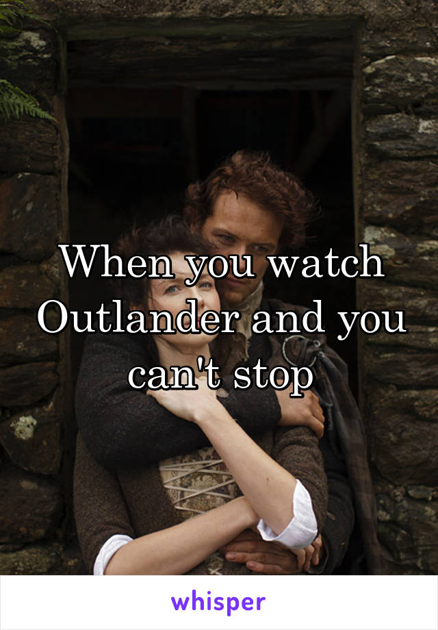 When you watch Outlander and you can't stop