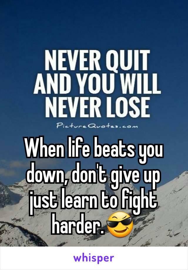 When life beats you down, don't give up just learn to fight harder.😎