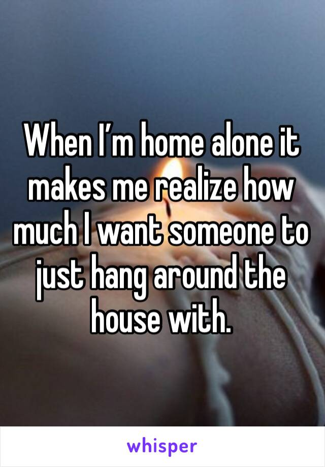When I'm home alone it makes me realize how much I want someone to just hang around the house with.