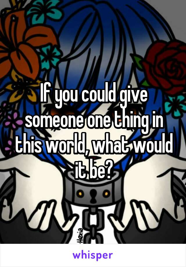 If you could give someone one thing in this world, what would it be?