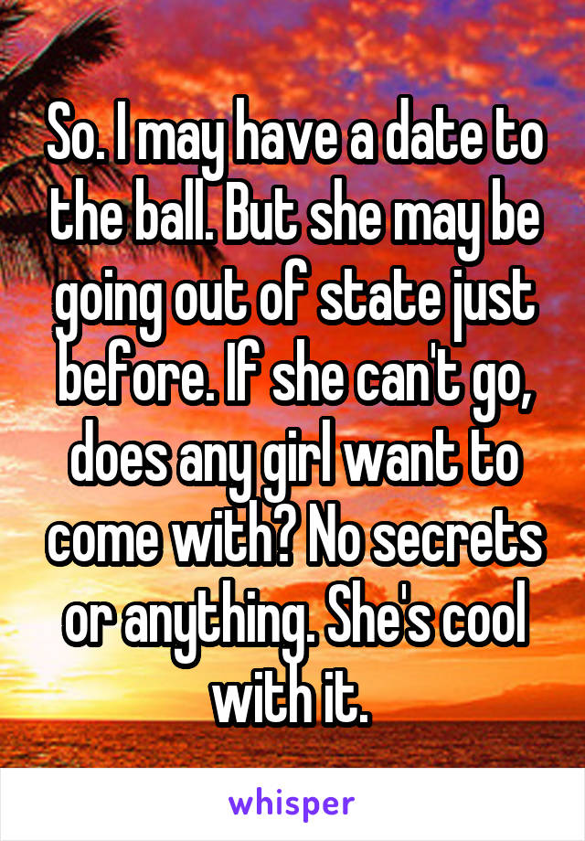 So. I may have a date to the ball. But she may be going out of state just before. If she can't go, does any girl want to come with? No secrets or anything. She's cool with it.