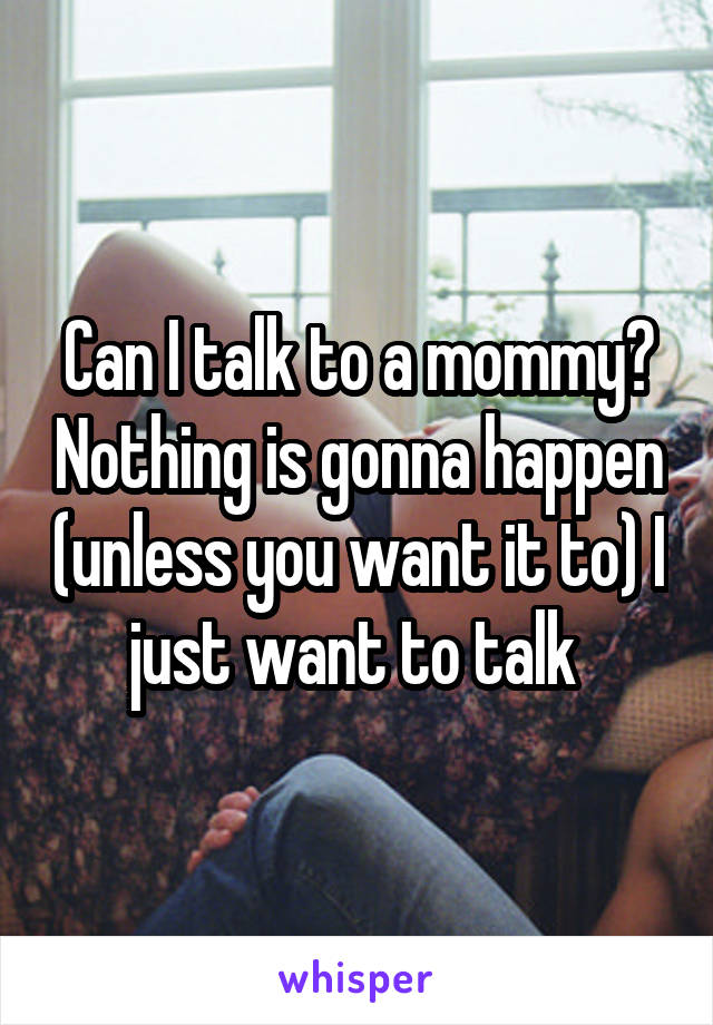 Can I talk to a mommy? Nothing is gonna happen (unless you want it to) I just want to talk