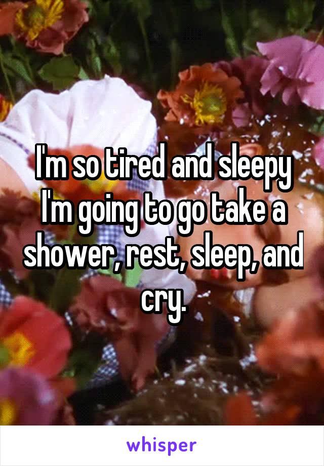 I'm so tired and sleepy I'm going to go take a shower, rest, sleep, and cry.