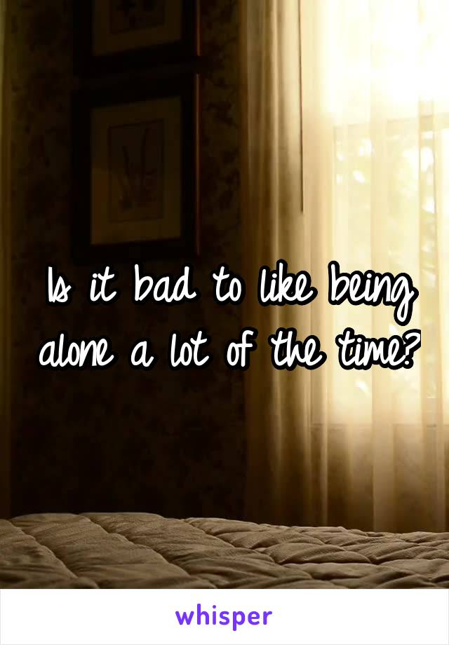 Is it bad to like being alone a lot of the time?