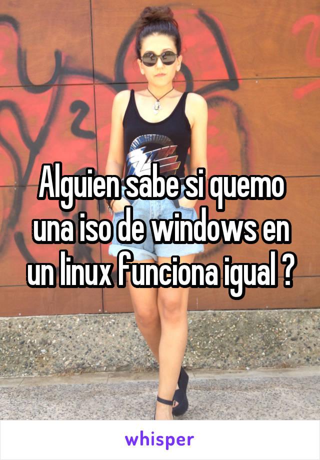 Alguien sabe si quemo una iso de windows en un linux funciona igual ?