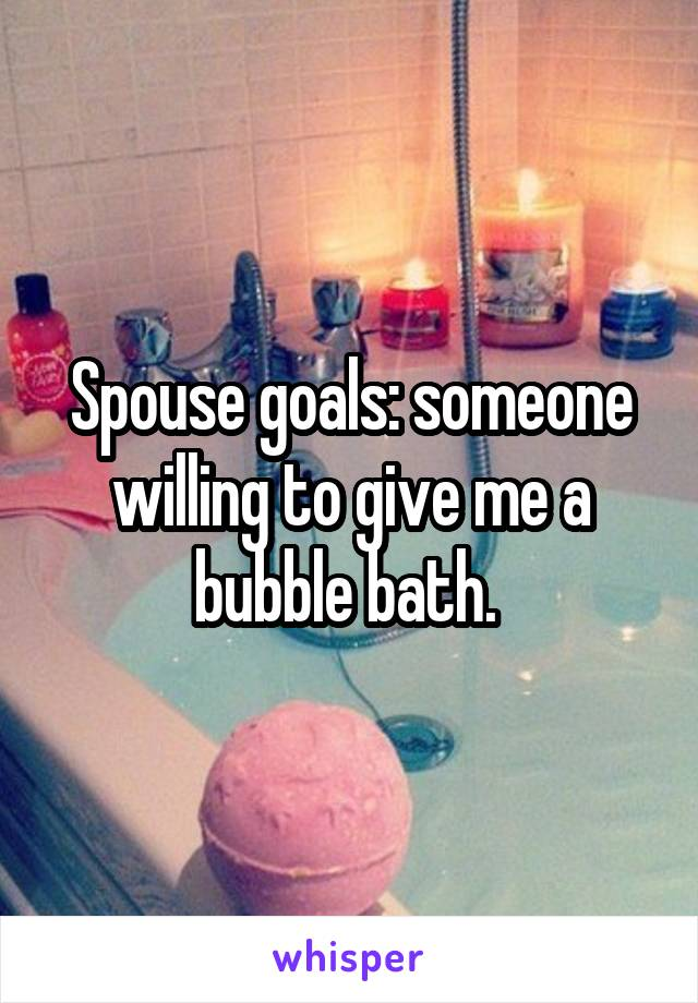 Spouse goals: someone willing to give me a bubble bath.
