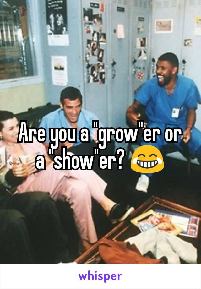"Are you a ""grow""er or a ""show""er? 😂"