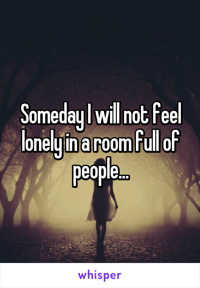 Someday I will not feel lonely in a room full of people...
