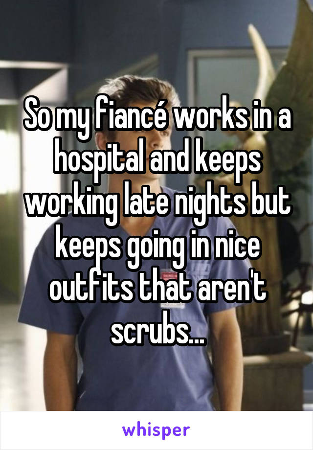 So my fiancé works in a hospital and keeps working late nights but keeps going in nice outfits that aren't scrubs...