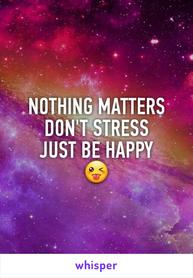 NOTHING MATTERS DON'T STRESS JUST BE HAPPY 😜