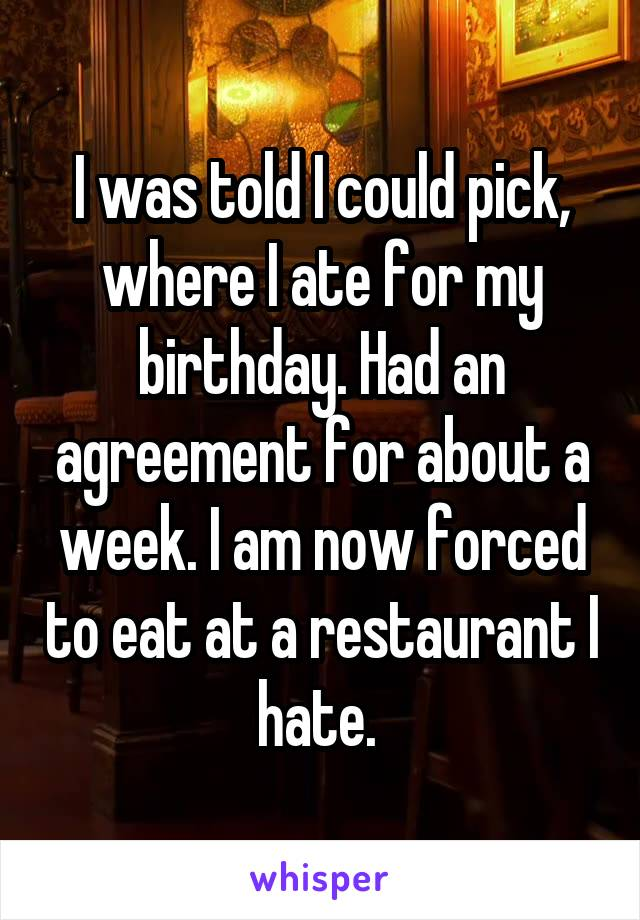 I was told I could pick, where I ate for my birthday. Had an agreement for about a week. I am now forced to eat at a restaurant I hate.