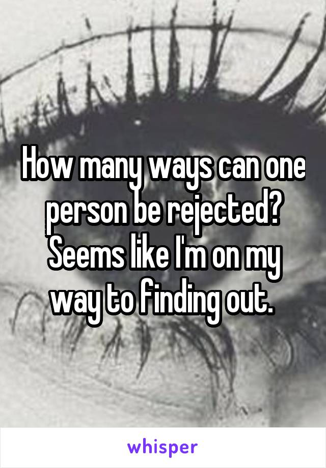 How many ways can one person be rejected? Seems like I'm on my way to finding out.