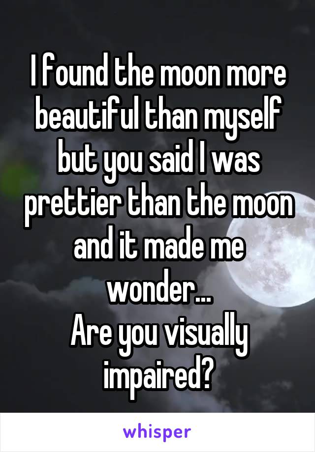 I found the moon more beautiful than myself but you said I was prettier than the moon and it made me wonder... Are you visually impaired?
