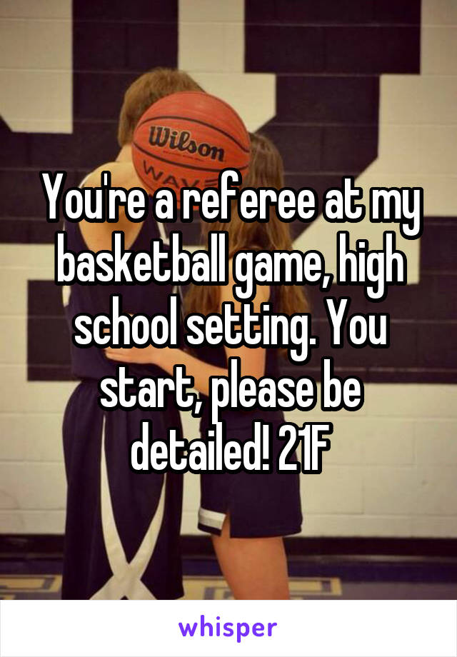 You're a referee at my basketball game, high school setting. You start, please be detailed! 21F