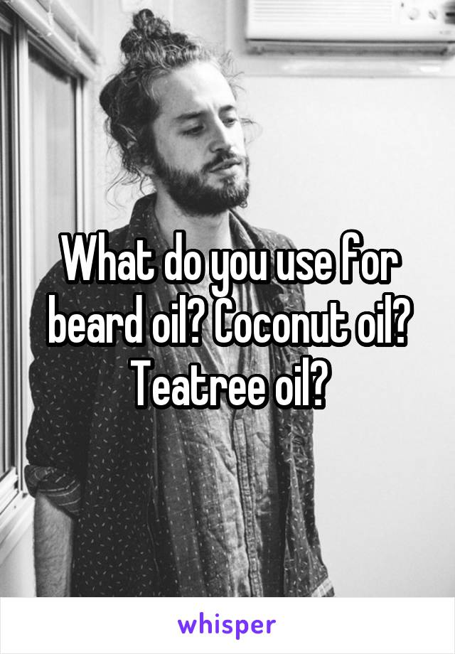 What do you use for beard oil? Coconut oil? Teatree oil?