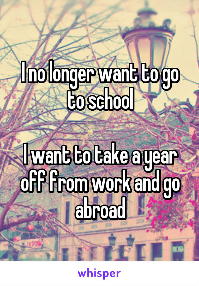 I no longer want to go to school  I want to take a year off from work and go abroad