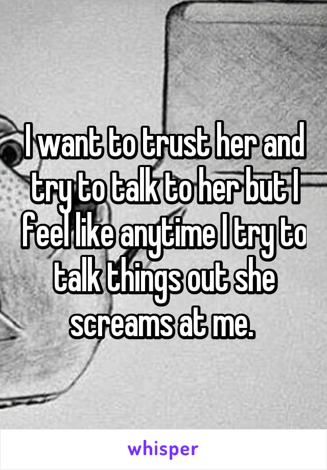 I want to trust her and try to talk to her but I feel like anytime I try to talk things out she screams at me.