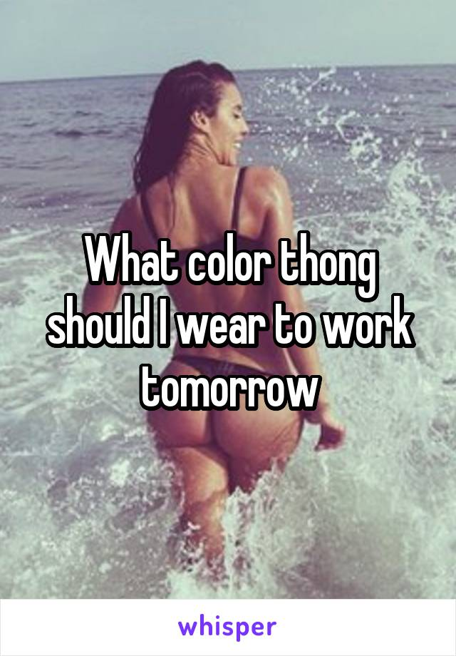 What color thong should I wear to work tomorrow
