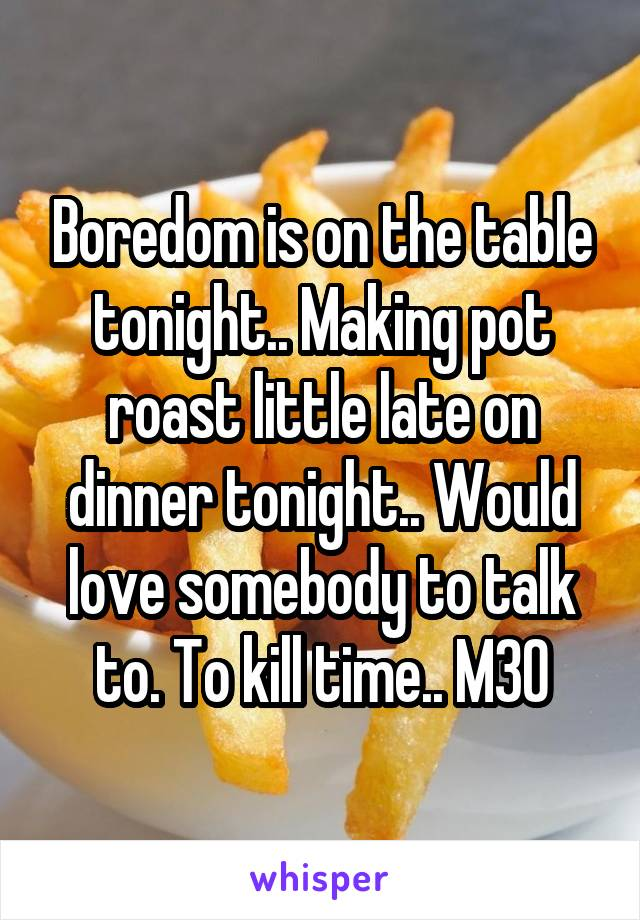 Boredom is on the table tonight.. Making pot roast little late on dinner tonight.. Would love somebody to talk to. To kill time.. M30