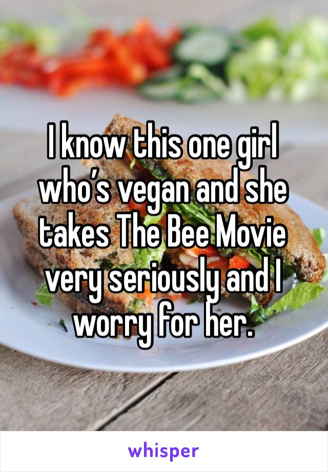 I know this one girl who's vegan and she takes The Bee Movie very seriously and I worry for her.